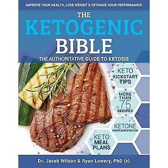 Ketogenic Bible - The Authoritative Guide to Ketosis by Jacob Wilson -