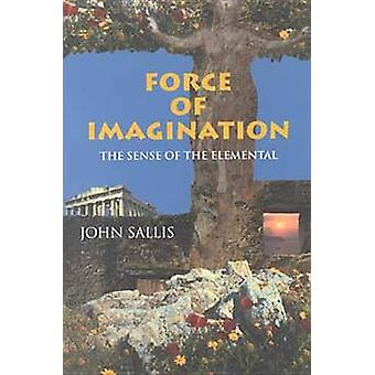 Force of Imagination The Sense of the Elemental by Sallis & John