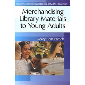 Merchandising Library Materials to Young Adults by Nichols & Mary Anne
