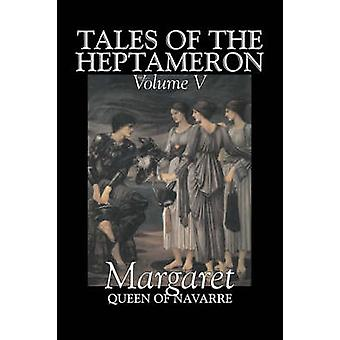 Tales of the Heptameron Vol. V of V by Margaret Queen of Navarre Fiction Classics Literary Action  Adventure by Margaret Queen of Navarre & Queen Of Nava