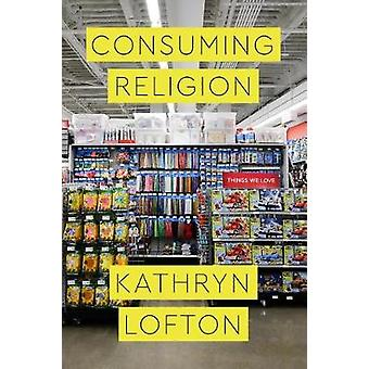 Consuming Religion by Kathryn Lofton - 9780226482095 Book