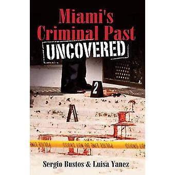 Miami's Criminal Past Uncovered by Sergio Bustos - Luisa Yanez - 9781