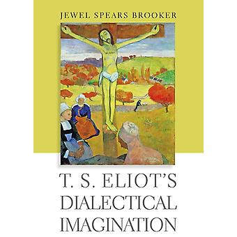 T. S. Eliots Dialectical Imagination by Jewel Spears Brooker