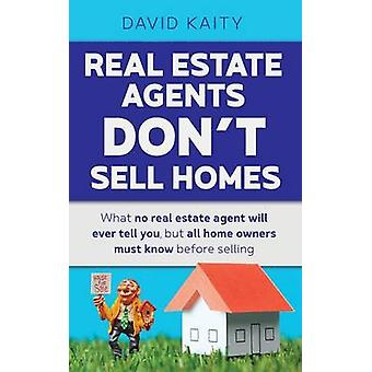 Real Estate Agents Dont Sell Homes What no real estate agent will ever tell you but all home owners must know before selling by Kaity & David
