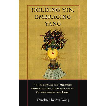 Holding Yin Embracing Yang  Three Taoist Classics on Meditation Breath Regulation Sexual Yoga and the Circulation of Internal Energy by Wong & Eva