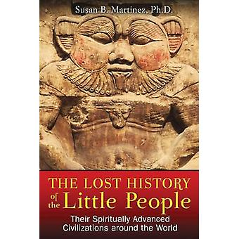 Lost History of the Little People Their Spiritually Advanced Civilizations Around the World door Susan B Martinez