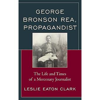George Bronson Rea Propagandist The Life and Times of a Mercenary Journalist by Clark & Leslie Eaton