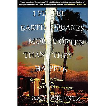I Feel Earthquakes More Often Than They Happen Coming to California in the Age of Schwarzenegger by Wilentz & Amy