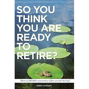 So You Think You Are Ready To Retire Australian Edition What You Need To Know Before You Take The Leap by LaValley & Barry