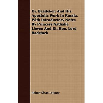 Dr. Baedeker And His Apostolic Work In Russia. With Introductory Notes By Princess Nathalie Lieven And Rt. Hon. Lord Radstock by Latimer & Robert Sloan