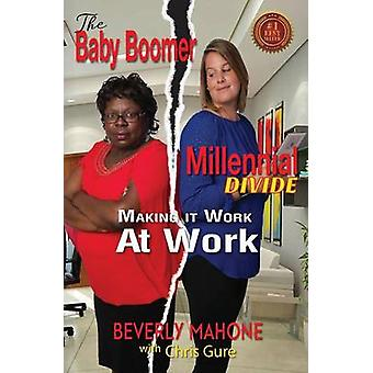 The Baby Boomer Millennial Divide Making It Work at Work by Mahone & Beverly