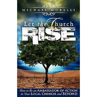 Let the Church Rise How to Be an Ambassador of Action in Your Local Church and Beyond by Morelli & Michael