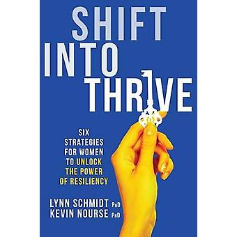 Shift Into Thrive Six Strategies for Women to Unlock the Power of Resiliency by Schmidt & Lynn