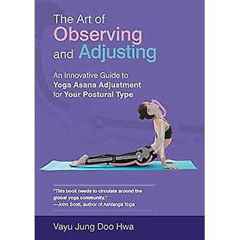 The Art of Observing and Adjusting - An Innovative Guide to Yoga Asana