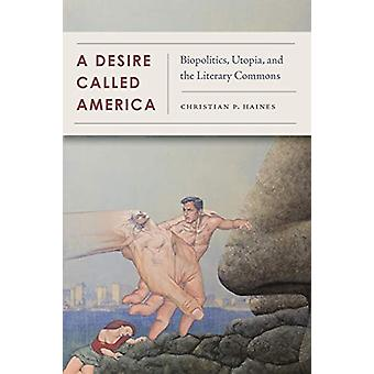 A Desire Called America - Biopolitics - Utopia - and the Literary Comm