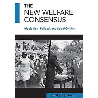 The New Welfare Consensus - Ideological - Political - and Social Origi