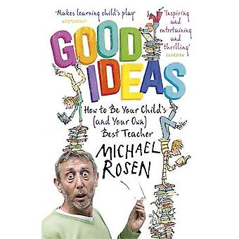 Good Ideas  How to Be Your Childs and Your Own Best Teacher by Michael Rosen