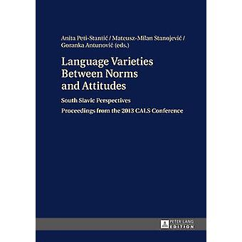 Language Varieties Between Norms and Attitudes South Slavic Perspectives Proceedings from the 2013 CALS Conference