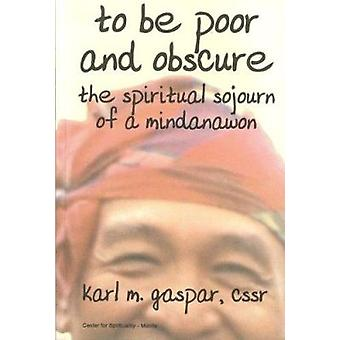 To be Poor and Obscure - The Spiritual Sojourn of a Mindanawon by Karl