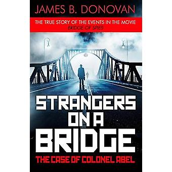 Strangers on a Bridge - The Case of Colonel Abel by James B Donovan -