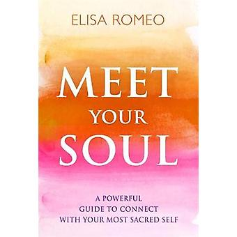 Meet Your Soul  A Powerful Guide to Connect with Your Most Sacred Self by Elisa Romeo