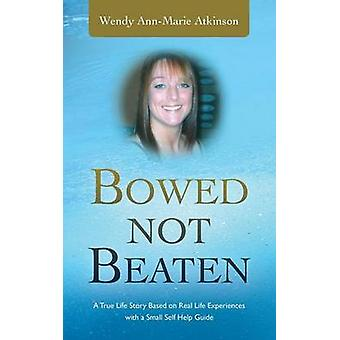 Bowed Not Beaten A True Life Story Based on Real Life Experiences with a Small Self Help Guide by Atkinson & Wendy AnnMarie