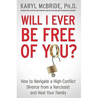 Will I Ever Be Free of You? - How to Navigate a High-Conflict Divorce