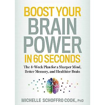 Boost Your Brain Power in 60 Seconds  The 4Week Plan for a Sharper Mind Better Memory and Healthier Brain by Michelle Schoffro Cook