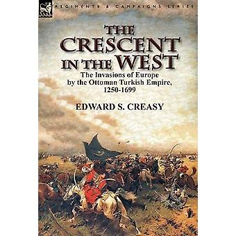 The Crescent in the West the Invasions of Europe by the Ottoman Turkish Empire 12501699 by Creasy & Edward S.
