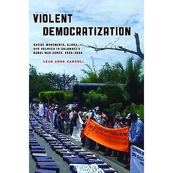 Violent Democratization Social Movements Elites and Politics in Colombias Rural War Zones 19842008 by Carroll & Leah