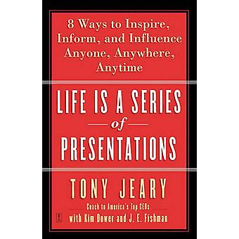 Life Is a Series of Presentations Eight Ways to Inspire Inform and Influence Anyone Anywhere Anytime by Jeary & Tony