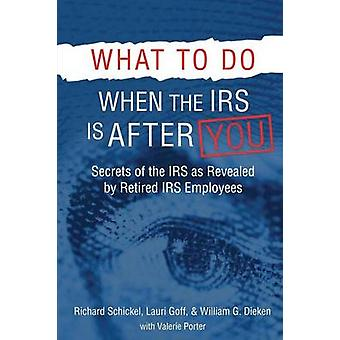 What to Do When the IRS is After You Secrets of the IRS as Revealed by Retired IRS Employees by Schickel & Richard M
