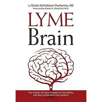 Lyme Brain The Impact of Lyme Disease on Your Brain and How To Reclaim Your Smarts by McFadzean Ducharme & Nicola