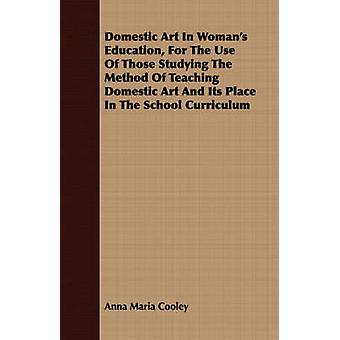 Domestic Art In Womans Education For The Use Of Those Studying The Method Of Teaching Domestic Art And Its Place In The School Curriculum by Cooley & Anna Maria