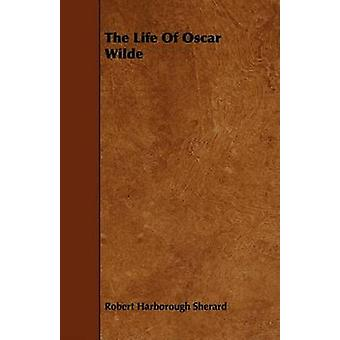 The Life Of Oscar Wilde by Sherard & Robert Harborough