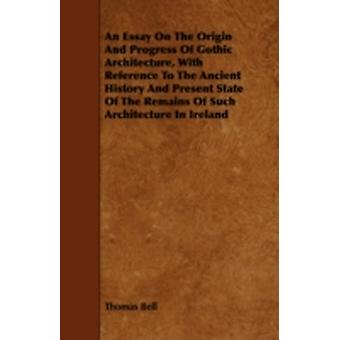 An Essay On The Origin And Progress Of Gothic Architecture With Reference To The Ancient History And Present State Of The Remains Of Such Architecture In Ireland by Bell & Thomas