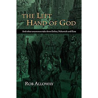 The Left Hand of God And other uncommon tales from Esther Nehemiah and Ezra by Alloway & Rob