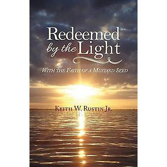 Redeemed by the Light  With the Faith of a Mustard Seed by Rustin & Keith W & Jr.