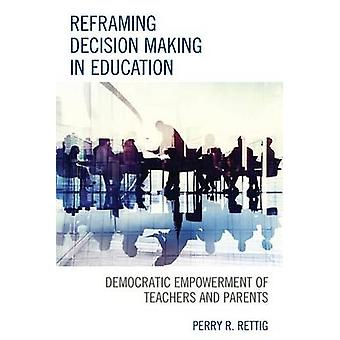 Reframing Decision Making in Education Democratic Empowerment of Teachers and Parents by Rettig & Perry R.
