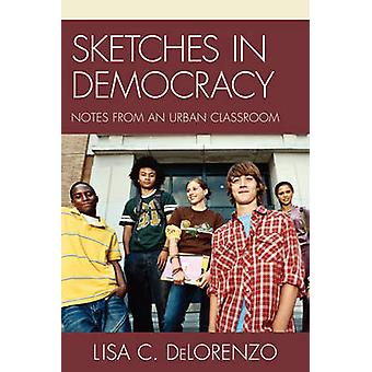 Sketches in Democracy Notes from an Urban Classroom by DeLorenzo & Lisa