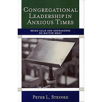 Congregational Leadership in Anxious Times  Being Calm and Courageous No Matter What by Peter L Steinke