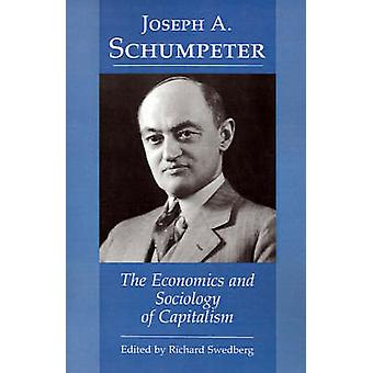 Joseph A. Schumpeter - The Economics and Sociology of Capitalism by Ri