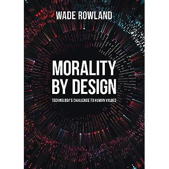 Morality by Design - Technology's Challenge to Human Values by Wade R