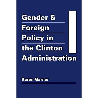 Gender and Foreign Policy in the Clinton Administration by Karen Garn
