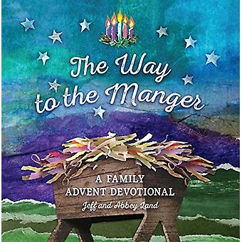 The Way to the Manger - A Family Advent Devotional by Jeff Land - 9781