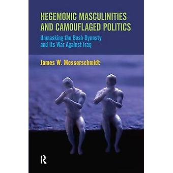 Hegemonic Masculinities and Camouflaged Politics  Unmasking the Bush Dynasty and Its War Against Iraq by James W Messerschmidt