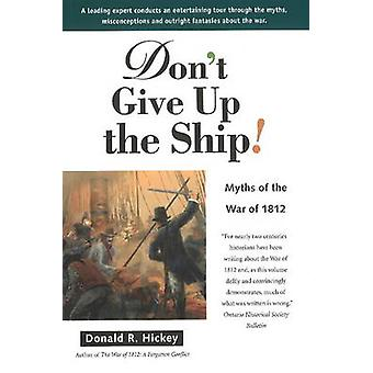 Dont Give Up the Ship  Myths of the War of 1812 by Donald R Hickey