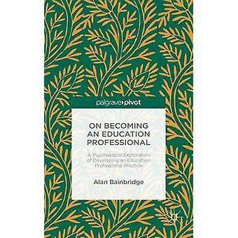 På att bli en utbildning Professional A psykosociala utforskning av utveckla en pedagogisk yrkesverksamhet av Bainbridge & Alan