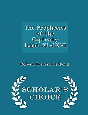 The Prophecies of the Captivity Isaiah XLLXVI  Scholars Choice Edition by Herford & Robert Travers