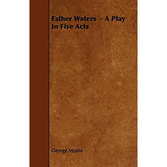 Esther Waters   A Play In Five Acts by Moore & George